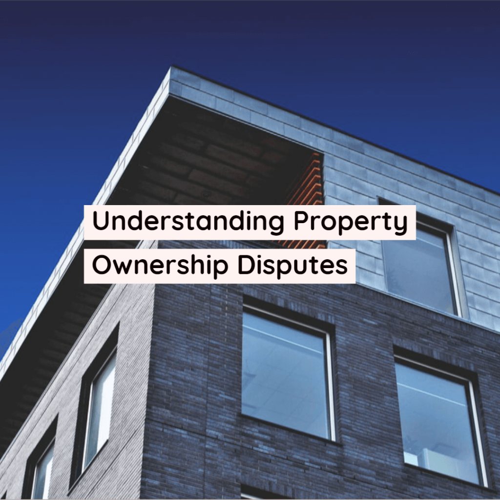 property disputes 1024x1024 - Understanding Property Ownership Disputes